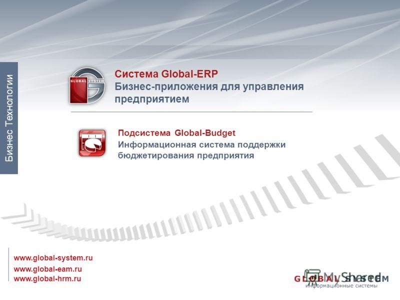 www.global-eam.ru Система Global-ERP Бизнес-приложения для управления предприятием www.global-system.ru www.global-hrm.ru Бизнес Технологии Подсистема Global-Budget Информационная система поддержки бюджетирования предприятия