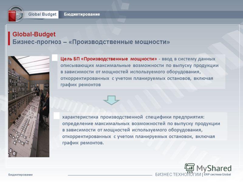 Бюджетирование БИЗНЕС ТЕХНОЛОГИИ | ERP система Global Global BudgetБюджетирование Global-Budget Бизнес-прогноз – «Производственные мощности» Цель БП «Производственные мощности» - ввод в систему данных описывающих максимальные возможности по выпуску п