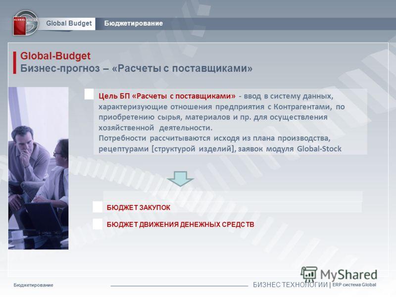 Бюджетирование БИЗНЕС ТЕХНОЛОГИИ | ERP система Global Global BudgetБюджетирование Global-Budget Бизнес-прогноз – «Расчеты с поставщиками» БЮДЖЕТ ЗАКУПОК БЮДЖЕТ ДВИЖЕНИЯ ДЕНЕЖНЫХ СРЕДСТВ Цель БП «Расчеты с поставщиками» - ввод в систему данных, характ