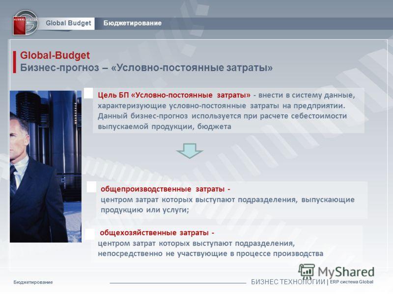 Бюджетирование БИЗНЕС ТЕХНОЛОГИИ | ERP система Global Global BudgetБюджетирование Global-Budget Бизнес-прогноз – «Условно-постоянные затраты» Цель БП «Условно-постоянные затраты» - внести в систему данные, характеризующие условно-постоянные затраты н