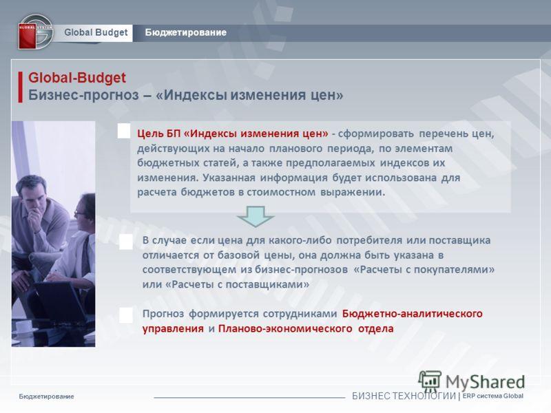 Бюджетирование БИЗНЕС ТЕХНОЛОГИИ | ERP система Global Global BudgetБюджетирование Global-Budget Бизнес-прогноз – «Индексы изменения цен» Цель БП «Индексы изменения цен» - сформировать перечень цен, действующих на начало планового периода, по элемента