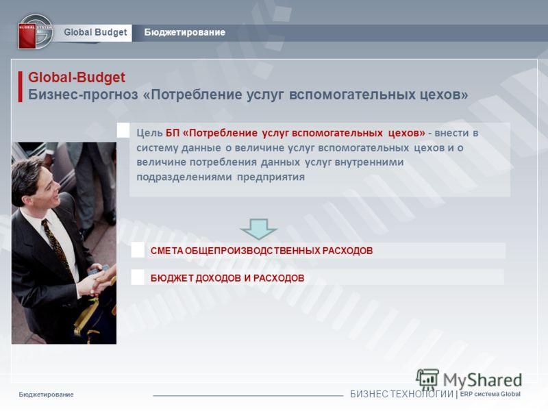 Бюджетирование БИЗНЕС ТЕХНОЛОГИИ | ERP система Global Global BudgetБюджетирование Global-Budget Бизнес-прогноз «Потребление услуг вспомогательных цехов» СМЕТА ОБЩЕПРОИЗВОДСТВЕННЫХ РАСХОДОВ Цель БП «Потребление услуг вспомогательных цехов» - внести в