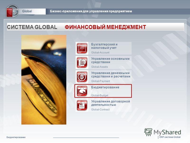 Бюджетирование | ERP система Global GlobalБизнес-приложения для управления предприятием СИСТЕМА GLOBALФИНАНСОВЫЙ МЕНЕДЖМЕНТ Бухгалтерский и налоговый учет Global-Account Управление основными средствами Global-Assets Управление денежными средствами и