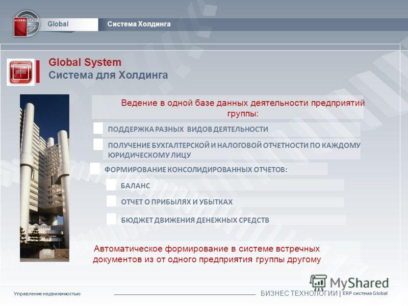 Управление недвижимостью БИЗНЕС ТЕХНОЛОГИИ | ERP система Global Global Global System Система для Холдинга ПОДДЕРЖКА РАЗНЫХ ВИДОВ ДЕЯТЕЛЬНОСТИ ПОЛУЧЕНИЕ БУХГАЛТЕРСКОЙ И НАЛОГОВОЙ ОТЧЕТНОСТИ ПО КАЖДОМУ ЮРИДИЧЕСКОМУ ЛИЦУ ФОРМИРОВАНИЕ КОНСОЛИДИРОВАННЫХ О
