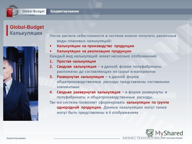 Бюджетирование БИЗНЕС ТЕХНОЛОГИИ | ERP система Global Global BudgetБюджетирование Global-Budget Калькуляции После расчета себестоимости в системе можно получить различные виды плановых калькуляций : Калькуляции на производство продукции Калькуляции н