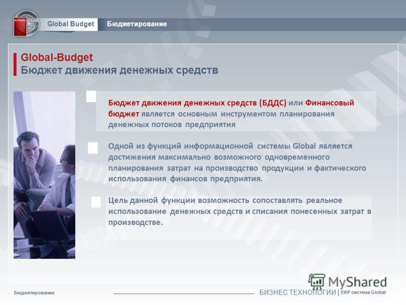Бюджетирование БИЗНЕС ТЕХНОЛОГИИ | ERP система Global Global BudgetБюджетирование Global-Budget Бюджет движения денежных средств Бюджет движения денежных средств (БДДС) или Финансовый бюджет является основным инструментом планирования денежных потоко