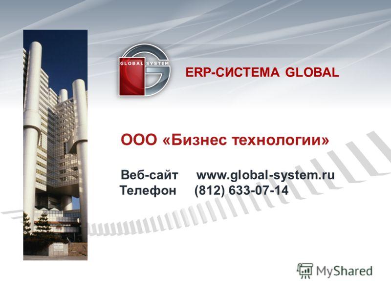 ООО «Бизнес технологии» Веб-сайт www.global-system.ru Телефон (812) 633-07-14 ERP- СИСТЕМА GLOBAL