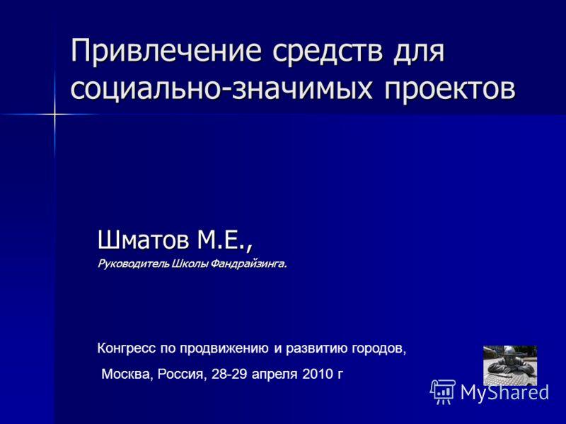 Привлечение средств для социально-значимых проектов Шматов М.Е., Руководитель Школы Фандрайзинга. Конгресс по продвижению и развитию городов, Москва, Россия, 28-29 апреля 2010 г