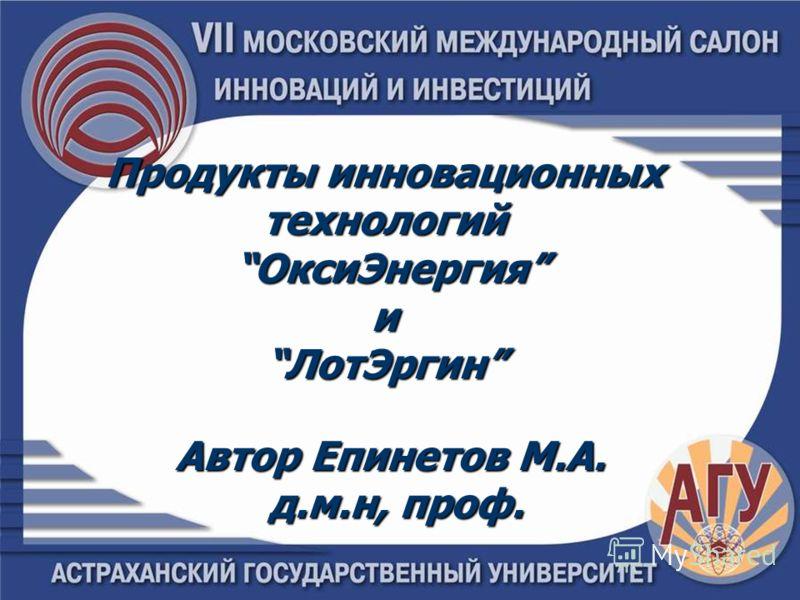 Продукты инновационных технологий ОксиЭнергия иЛотЭргин Автор Епинетов М.А. д.м.н, проф.