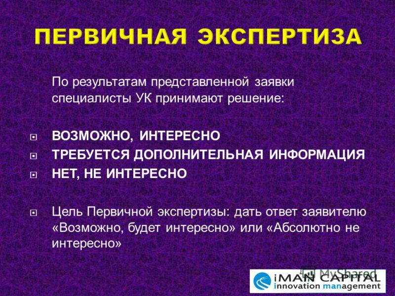 По результатам представленной заявки специалисты УК принимают решение : ВОЗМОЖНО, ИНТЕРЕСНО ТРЕБУЕТСЯ ДОПОЛНИТЕЛЬНАЯ ИНФОРМАЦИЯ НЕТ, НЕ ИНТЕРЕСНО Цель Первичной экспертизы : дать ответ заявителю « Возможно, будет интересно » или « Абсолютно не интере