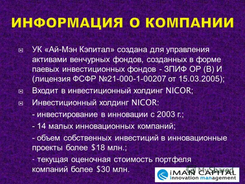 УК « Ай - Мэн Кэпитал » создана для управления активами венчурных фондов, созданных в форме паевых инвестиционных фондов - ЗПИФ ОР ( В ) И ( лицензия ФСФР 21-000-1-00207 от 15.03.2005); Входит в инвестиционный холдинг NICOR; Инвестиционный холдинг NI