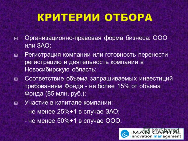 Организационно-правовая форма бизнеса: ООО или ЗАО; Регистрация компании или готовность перенести регистрацию и деятельность компании в Новосибирскую область; Соответствие объема запрашиваемых инвестиций требованиям Фонда - не более 15% от объема Фон