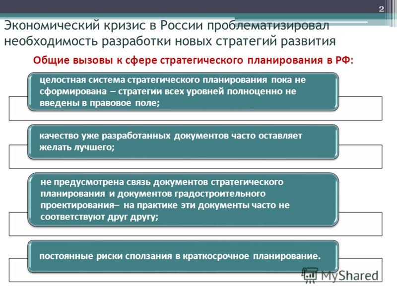 Экономический кризис в России проблематизировал необходимость разработки новых стратегий развития целостная система стратегического планирования пока не сформирована – стратегии всех уровней полноценно не введены в правовое поле; качество уже разрабо