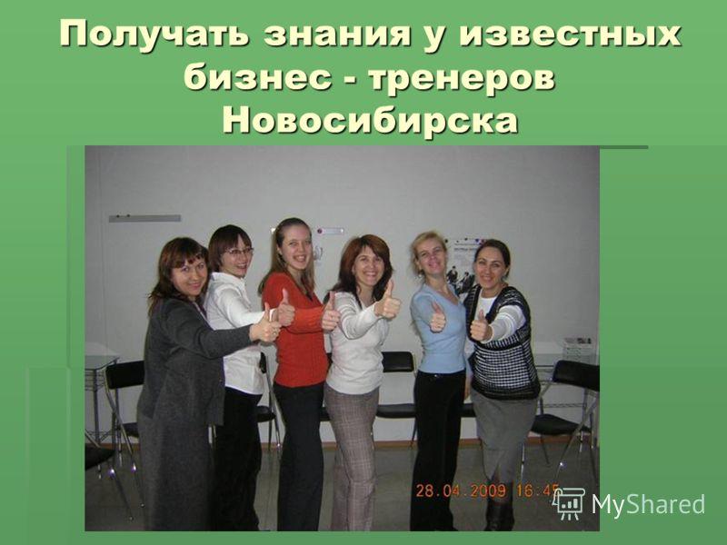 Получать знания у известных бизнес - тренеров Новосибирска