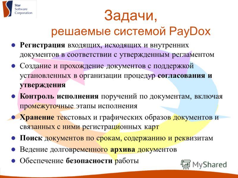 Задачи, решаемые системой PayDox Регистрация входящих, исходящих и внутренних документов в соответствии с утвержденным регламентом Создание и прохождение документов с поддержкой установленных в организации процедур согласования и утверждения Контроль