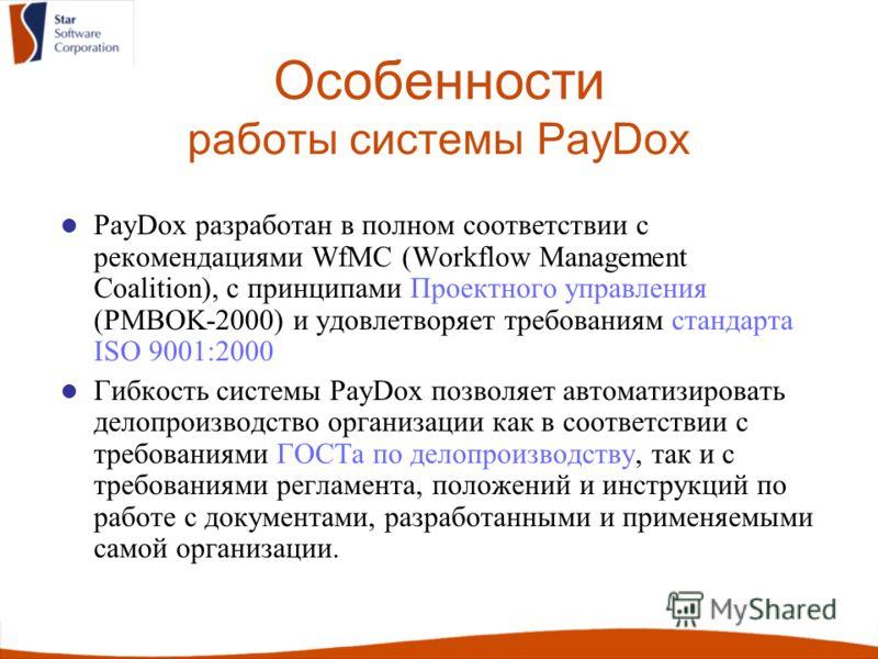 Особенности работы системы PayDox PayDox разработан в полном соответствии с рекомендациями WfMC (Workflow Management Coalition), с принципами Проектного управления (PMBOK-2000) и удовлетворяет требованиям стандарта ISO 9001:2000 Гибкость системы PayD