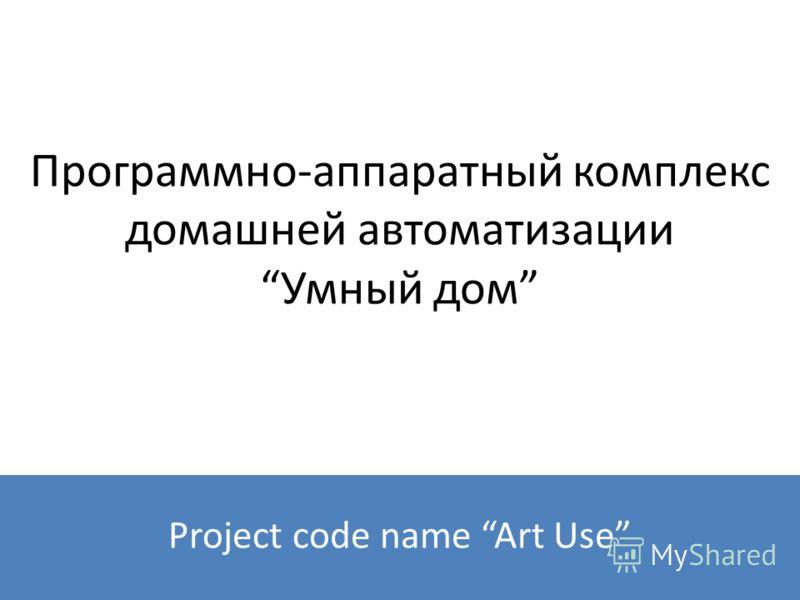 Программно-аппаратный комплекс домашней автоматизацииУмный дом Project code name Art Use