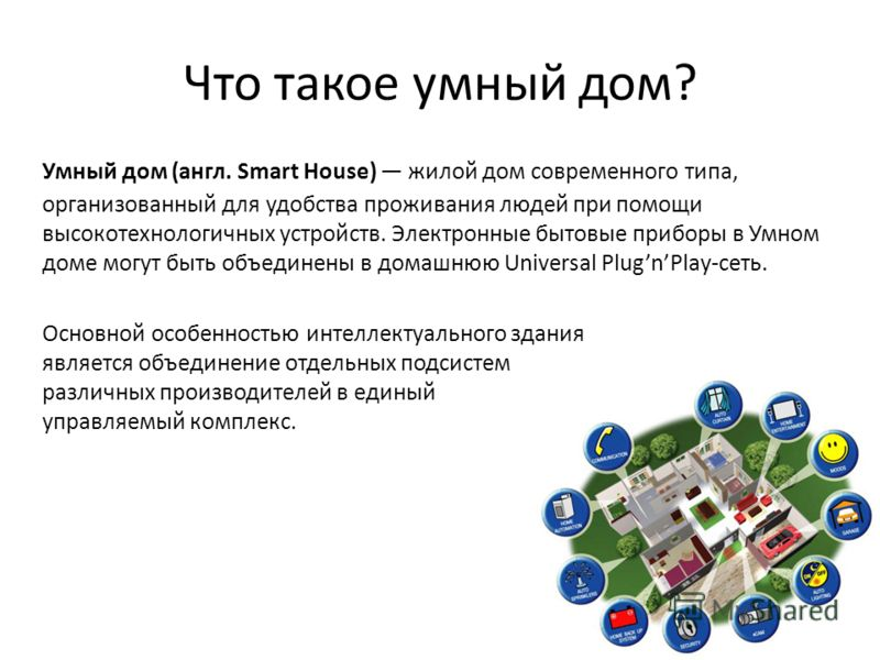 Что такое умный дом? Умный дом (англ. Smart House) жилой дом современного типа, организованный для удобства проживания людей при помощи высокотехнологичных устройств. Электронные бытовые приборы в Умном доме могут быть объединены в домашнюю Universal
