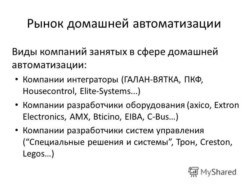 Рынок домашней автоматизации Виды компаний занятых в сфере домашней автоматизации: Компании интеграторы (ГАЛАН-ВЯТКА, ПКФ, Housecontrol, Elite-Systems...) Компании разработчики оборудования (axico, Extron Electronics, AMX, Bticino, ЕIВА, C-Bus…) Комп