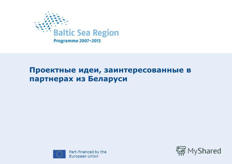 Part-financed by the European Union Проектные идеи, заинтересованные в партнерах из Беларуси