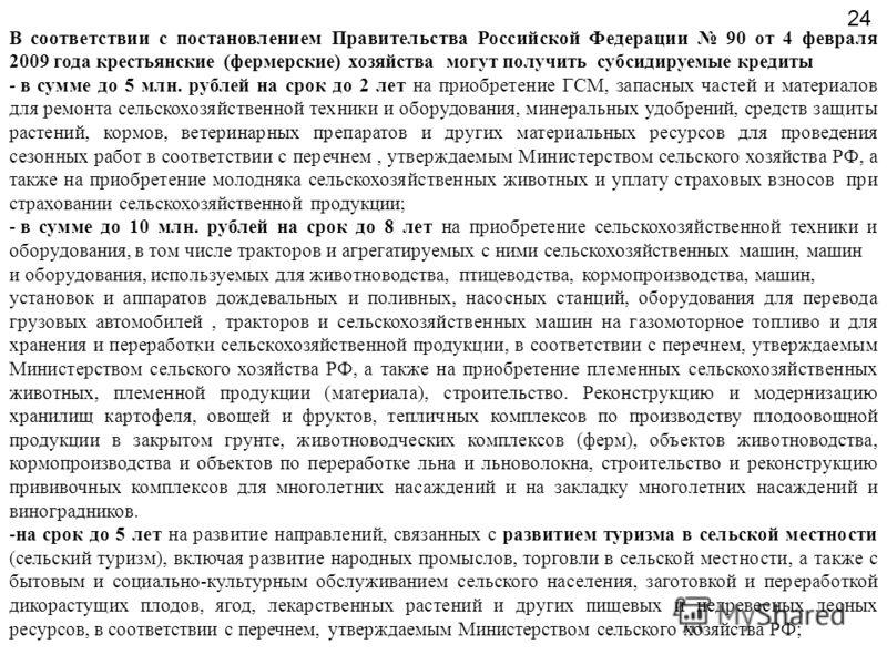 В соответствии с постановлением Правительства Российской Федерации 90 от 4 февраля 2009 года крестьянские (фермерские) хозяйства могут получить субсидируемые кредиты - в сумме до 5 млн. рублей на срок до 2 лет на приобретение ГСМ, запасных частей и м