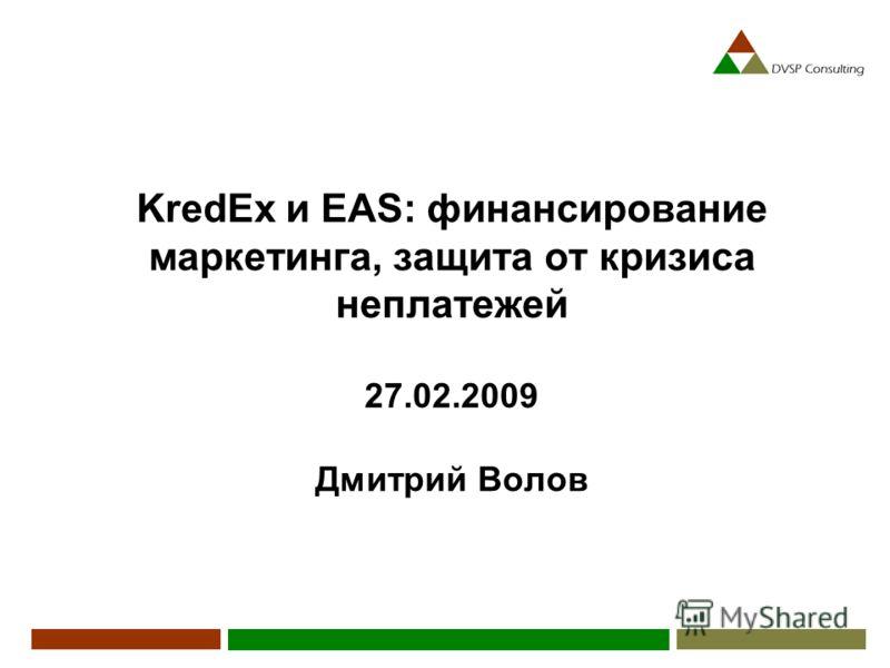 KredEx и EAS: финансирование маркетинга, защита от кризиса неплатежей 27.02.2009 Дмитрий Волов