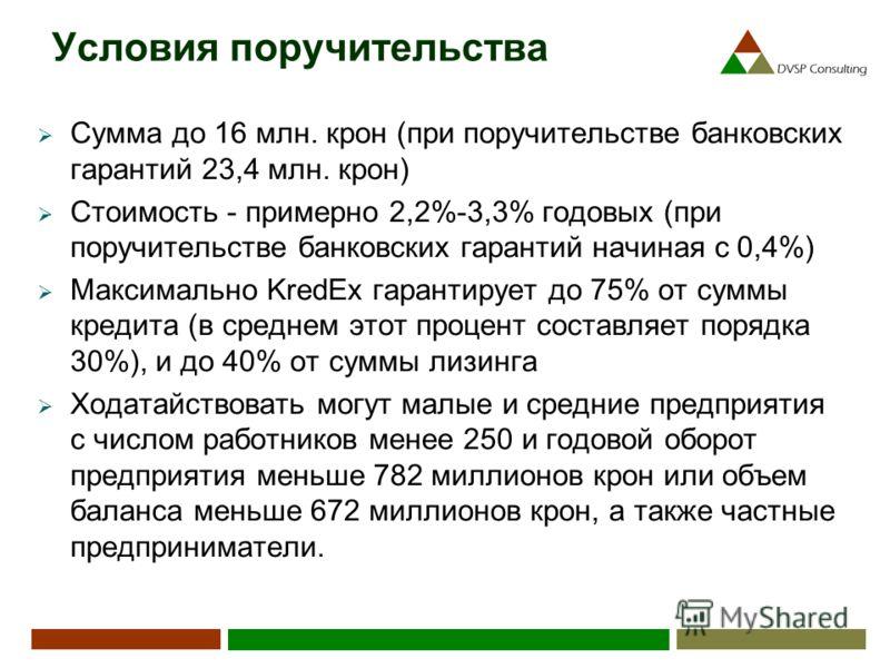Условия поручительства Сумма до 16 млн. крон (при поручительстве банковских гарантий 23,4 млн. крон) Стоимость - примерно 2,2%-3,3% годовых (при поручительстве банковских гарантий начиная с 0,4%) Максимально KredEx гарантирует до 75% от суммы кредита