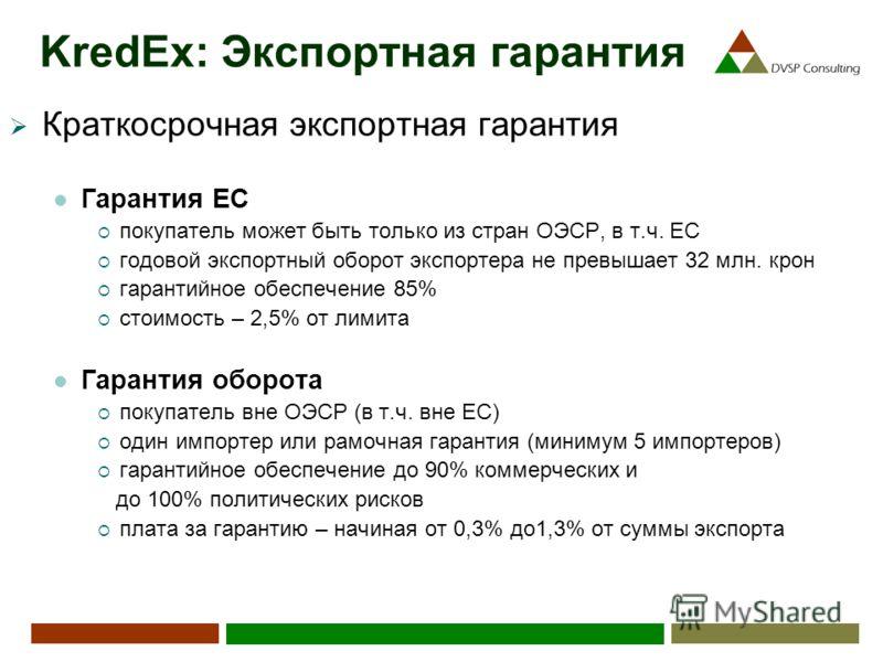 KredEx: Экспортная гарантия Краткосрочная экспортная гарантия Гарантия ЕС покупатель может быть только из стран ОЭСР, в т.ч. ЕС годовой экспортный оборот экспортера не превышает 32 млн. крон гарантийное обеспечение 85% стоимость – 2,5% от лимита Гара