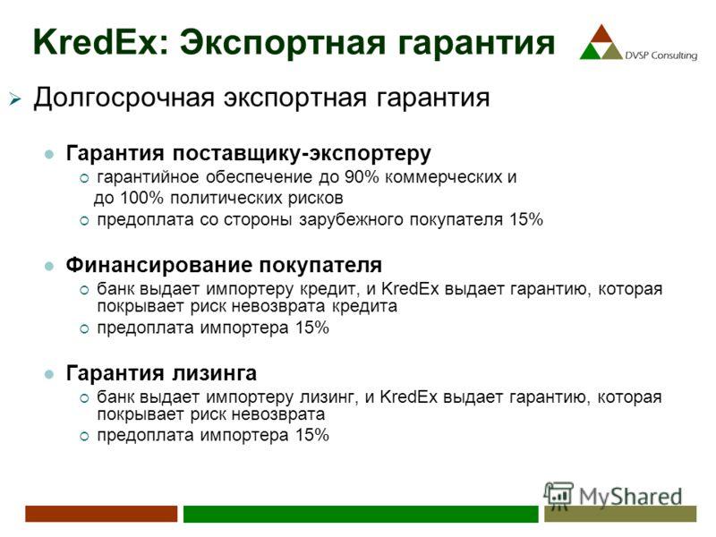 KredEx: Экспортная гарантия Долгосрочная экспортная гарантия Гарантия поставщику-экспортеру гарантийное обеспечение до 90% коммерческих и до 100% политических рисков предоплата со стороны зарубежного покупателя 15% Финансирование покупателя банк выда