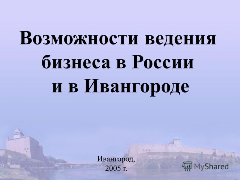 Возможности ведения бизнеса в России и в Ивангороде Ивангород, 2005 г.