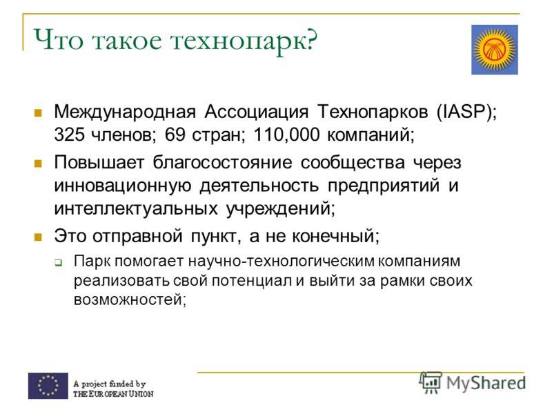 Что такое технопарк? Международная Ассоциация Технопарков (IASP); 325 членов; 69 стран; 110,000 компаний; Повышает благосостояние сообщества через инновационную деятельность предприятий и интеллектуальных учреждений; Это отправной пункт, а не конечны