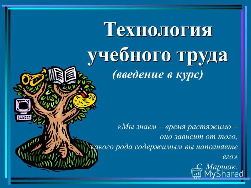 Технология учебного труда (введение в курс) «Мы знаем – время растяжимо – оно зависит от того, какого рода содержимым вы наполняете его» С. Маршак.