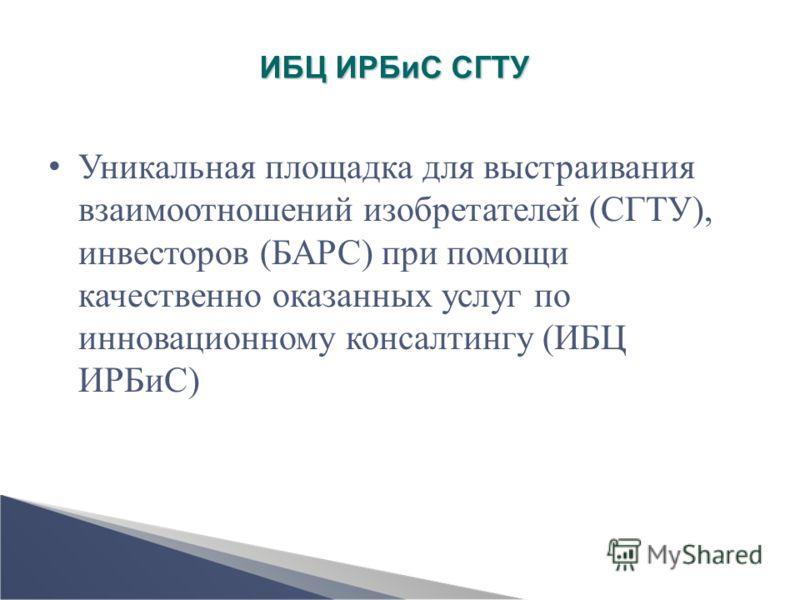 ИБЦ ИРБиС СГТУ Уникальная площадка для выстраивания взаимоотношений изобретателей (СГТУ), инвесторов (БАРС) при помощи качественно оказанных услуг по инновационному консалтингу (ИБЦ ИРБиС)