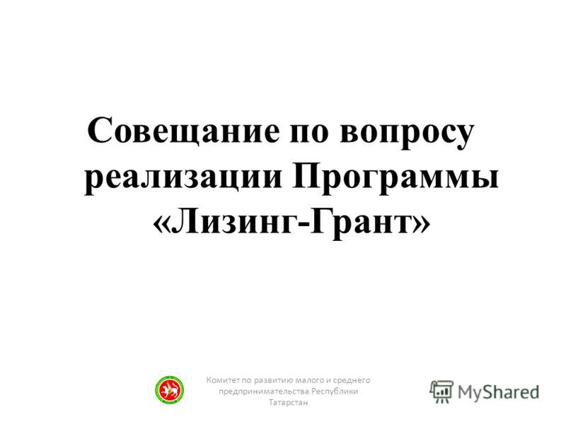 Совещание по вопросу реализации Программы «Лизинг-Грант» Комитет по развитию малого и среднего предпринимательства Республики Татарстан