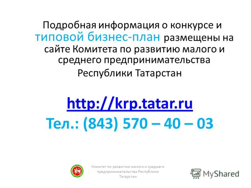 Комитет по развитию малого и среднего предпринимательства Республики Татарстан Подробная информация о конкурсе и типовой бизнес-план размещены на сайте Комитета по развитию малого и среднего предпринимательства Республики Татарстан http://krp.tatar.r