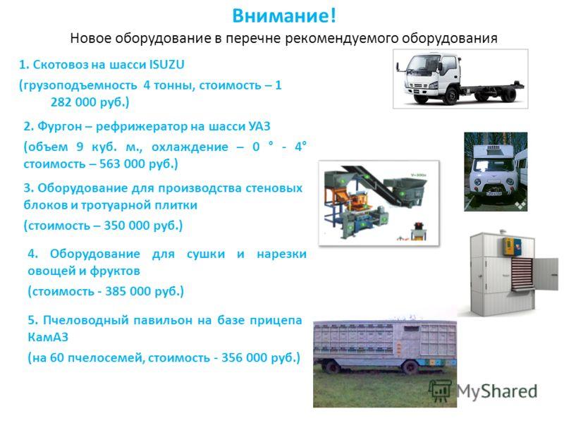 Внимание! Новое оборудование в перечне рекомендуемого оборудования 1. Скотовоз на шасси ISUZU (грузоподъемность 4 тонны, стоимость – 1 282 000 руб.) 2. Фургон – рефрижератор на шасси УАЗ (объем 9 куб. м., охлаждение – 0 ° - 4° стоимость – 563 000 руб
