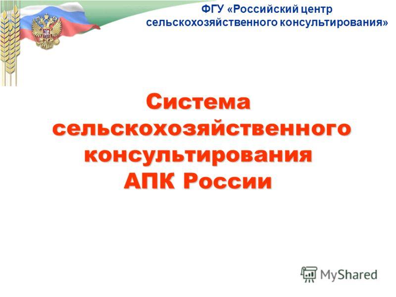 Система сельскохозяйственного консультирования АПК России ФГУ «Российский центр сельскохозяйственного консультирования»