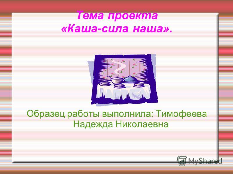 Тема проекта «Каша-сила наша». Образец работы выполнила: Тимофеева Надежда Николаевна