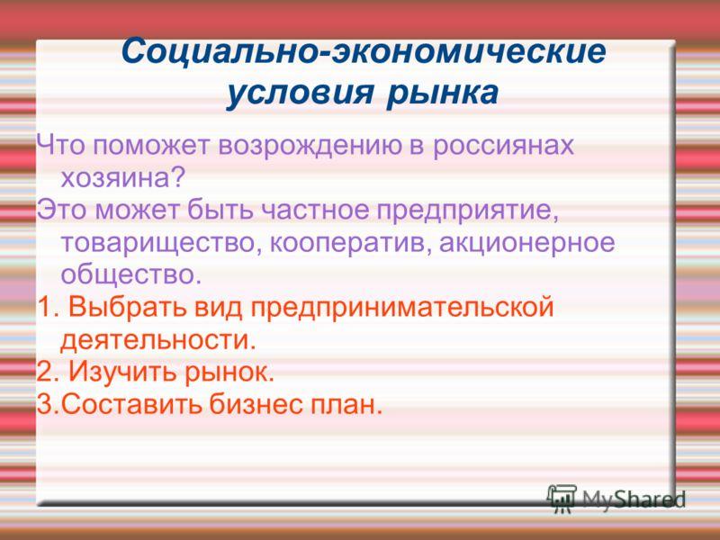 Социально-экономические условия рынка Что поможет возрождению в россиянах хозяина? Это может быть частное предприятие, товарищество, кооператив, акционерное общество. 1. Выбрать вид предпринимательской деятельности. 2. Изучить рынок. 3.Составить бизн