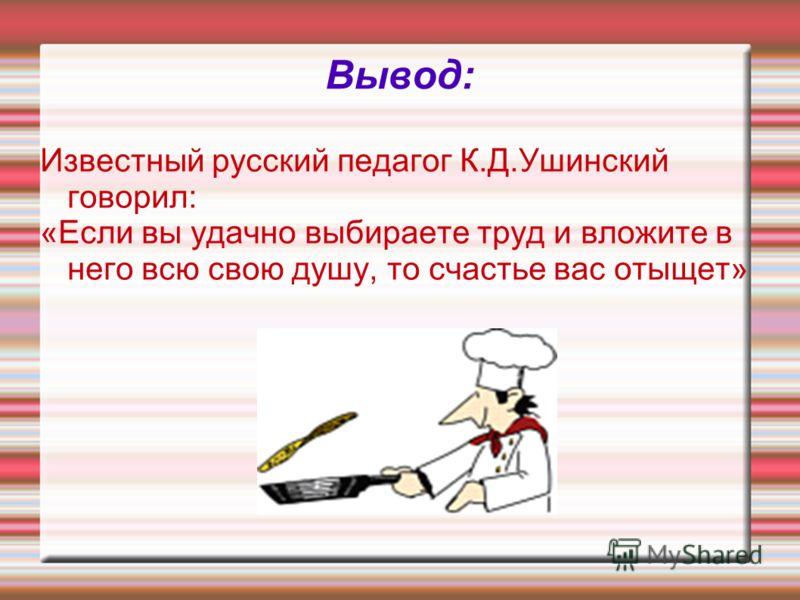 Вывод: Известный русский педагог К.Д.Ушинский говорил: «Если вы удачно выбираете труд и вложите в него всю свою душу, то счастье вас отыщет»