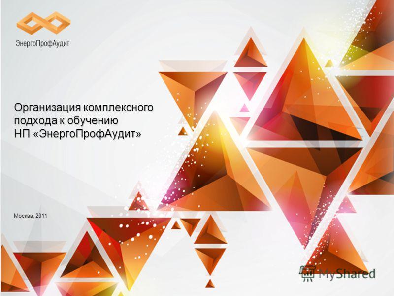 Организациякомплексного подхода к обучению НП «ЭнергоПрофАудит» Организация комплексного подхода к обучению НП «ЭнергоПрофАудит» Москва, 2011