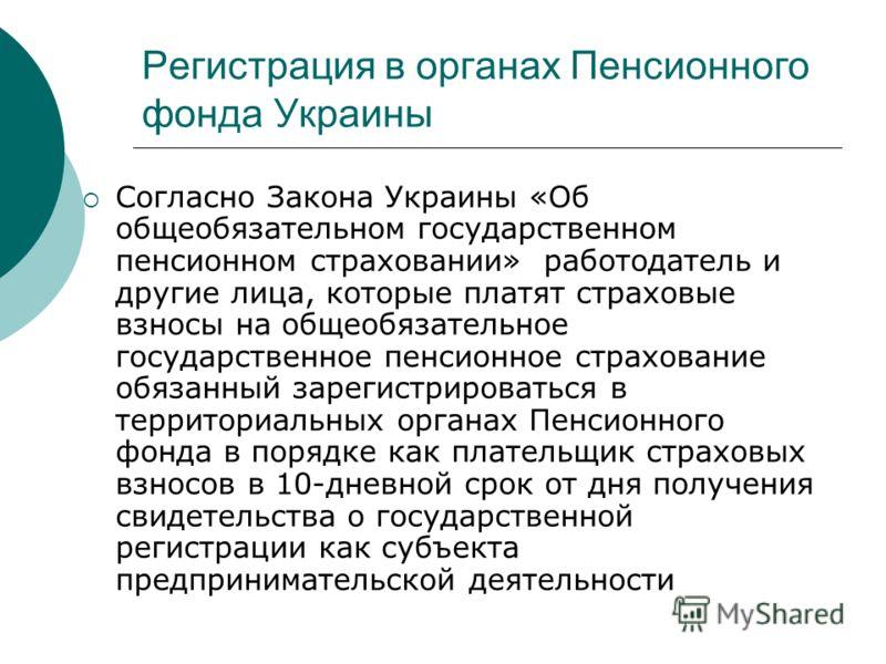 Регистрация в органах Пенсионного фонда Украины Согласно Закона Украины «Об общеобязательном государственном пенсионном страховании» работодатель и другие лица, которые платят страховые взносы на общеобязательное государственное пенсионное страховани