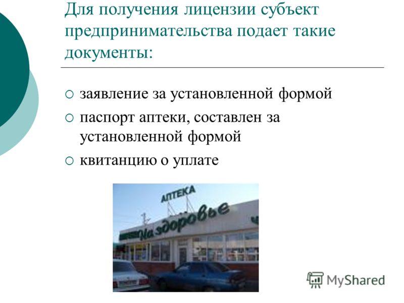 Для получения лицензии субъект предпринимательства подает такие документы: заявление за установленной формой паспорт аптеки, составлен за установленной формой квитанцию о уплате