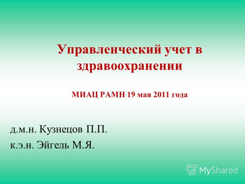 Управленческий учет в здравоохранении МИАЦ РАМН 19 мая 2011 года д.м.н. Кузнецов П.П. к.э.н. Эйгель М.Я.