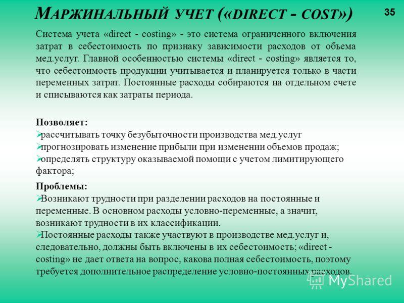 М АРЖИНАЛЬНЫЙ УЧЕТ (« DIRECT - COST ») Система учета «direct - costing» - это система ограниченного включения затрат в себестоимость по признаку зависимости расходов от объема мед.услуг. Главной особенностью системы «direct - costing» является то, чт