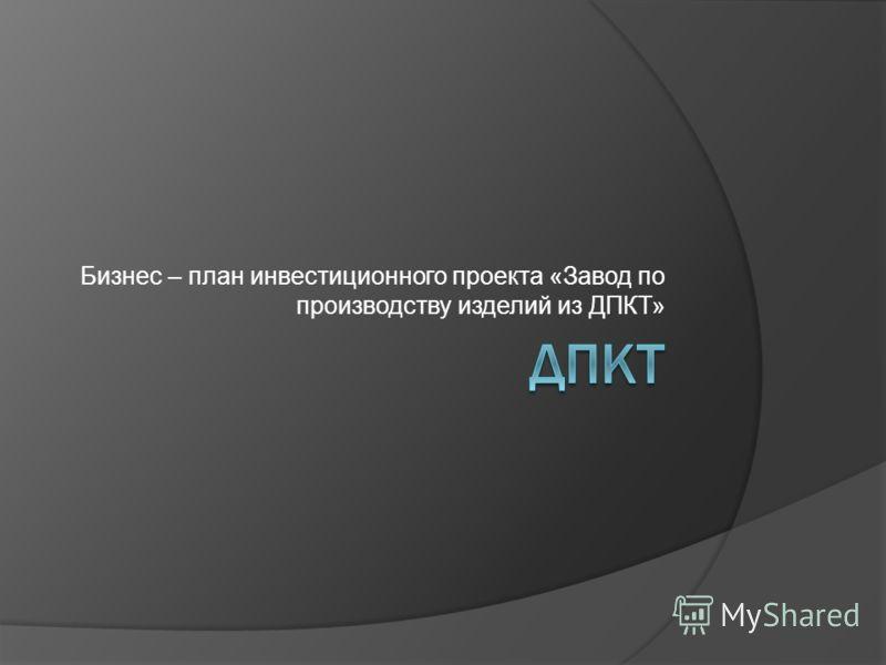 Бизнес – план инвестиционного проекта «Завод по производству изделий из ДПКТ»