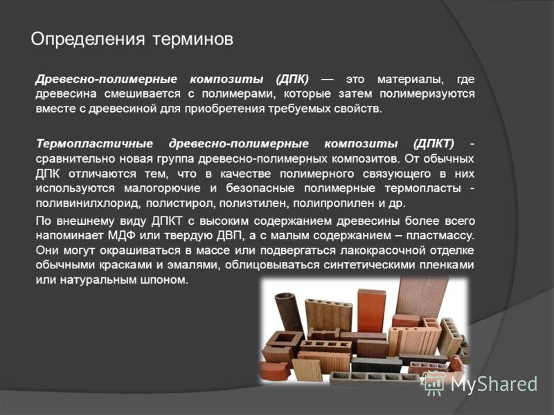 Определения терминов Древесно-полимерные композиты (ДПК) это материалы, где древесина смешивается с полимерами, которые затем полимеризуются вместе с древесиной для приобретения требуемых свойств. Термопластичные древесно-полимерные композиты (ДПКТ)