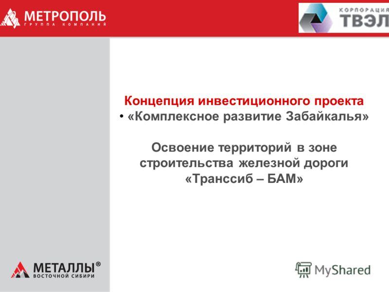 Концепция инвестиционного проекта «Комплексное развитие Забайкалья» Освоение территорий в зоне строительства железной дороги «Транссиб – БАМ»
