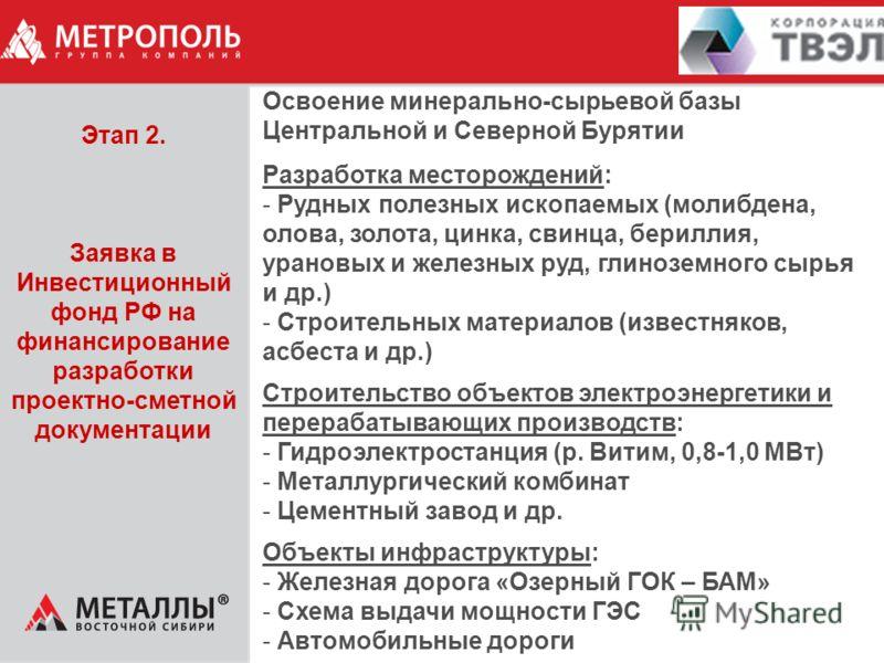 Этап 2. Заявка в Инвестиционный фонд РФ на финансирование разработки проектно-сметной документации Освоение минерально-сырьевой базы Центральной и Северной Бурятии Разработка месторождений: - Рудных полезных ископаемых (молибдена, олова, золота, цинк