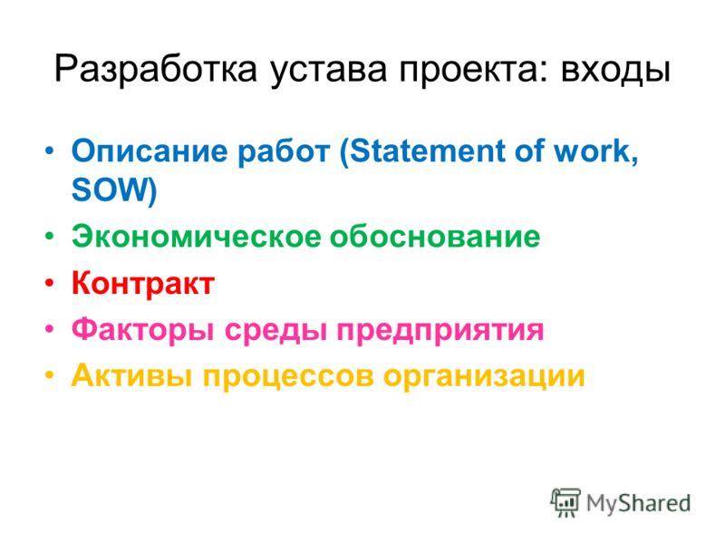 Разработка устава проекта: входы Описание работ (Statement of work, SOW) Экономическое обоснование Контракт Факторы среды предприятия Активы процессов организации